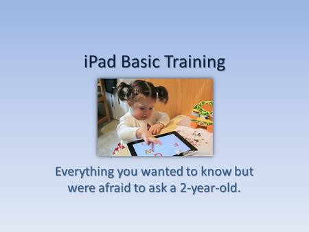 IPad Basic Training Everything you wanted to know but were afraid to ask a 2-year-old.
