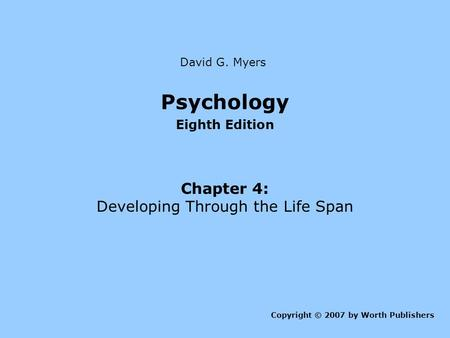 Psychology Eighth Edition Chapter 4: Developing Through the Life Span Copyright © 2007 by Worth Publishers David G. Myers.