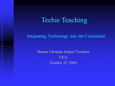 Integrating Technology into the Curriculum Dutton Christian School Teachers CEA October 22, 2004 Techie Teaching.