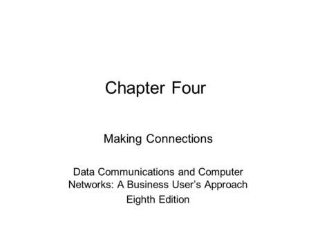 Chapter Four Making Connections Data Communications and Computer Networks: A Business User's Approach Eighth Edition.