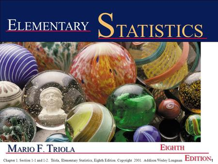1 Chapter 1. Section 1-1 and 1-2. Triola, Elementary Statistics, Eighth Edition. Copyright 2001. Addison Wesley Longman M ARIO F. T RIOLA E IGHTH E DITION.