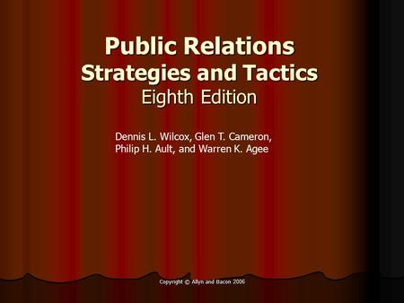 Copyright © Allyn and Bacon 2006 Public Relations Strategies and Tactics Eighth Edition Dennis L. Wilcox, Glen T. Cameron, Philip H. Ault, and Warren K.