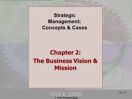 © 2001 Prentice Hall Ch. 2-1 Chapter 2: The Business Vision & Mission Strategic Management: Concepts & Cases.