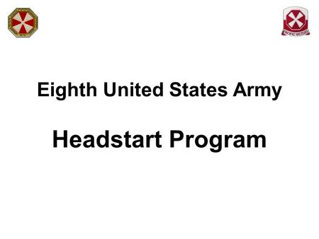 Eighth United States Army Headstart Program. Headstart is a 5-Step Program 1.Sponsorship 2.Welcome & Orientation 3.Local Area Orientation 4.Sustainment.