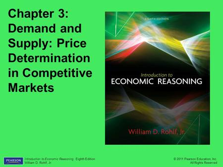 © 2011 Pearson Education, Inc. All Rights Reserved Introduction to Economic Reasoning, Eighth Edition William D. Rohlf, Jr. Chapter 3: Demand and Supply: