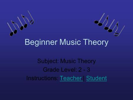 Beginner Music Theory Subject: Music Theory Grade Level: 2 - 3 Instructions: Teacher | StudentTeacher Student.
