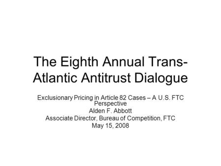The Eighth Annual Trans- Atlantic Antitrust Dialogue Exclusionary Pricing in Article 82 Cases – A U.S. FTC Perspective Alden F. Abbott Associate Director,