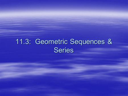 11.3: Geometric Sequences & Series