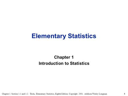 1 Chapter 1. Section 1-1 and 1-2. Triola, Elementary Statistics, Eighth Edition. Copyright 2001. Addison Wesley Longman Elementary Statistics Chapter 1.