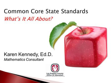 Common Core State Standards What's It All About? Karen Kennedy, Ed.D. Mathematics Consultant.