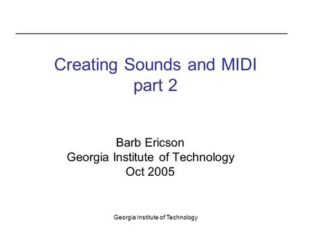 Georgia Institute of Technology Creating Sounds and MIDI part 2 Barb Ericson Georgia Institute of Technology Oct 2005.