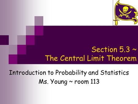 Section 5.3 ~ The Central Limit Theorem Introduction to Probability and Statistics Ms. Young ~ room 113.