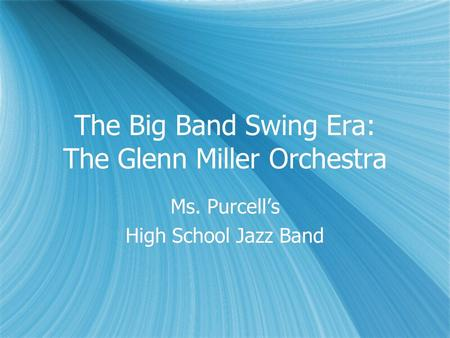 The Big Band Swing Era: The Glenn Miller Orchestra Ms. Purcell's High School Jazz Band Ms. Purcell's High School Jazz Band.