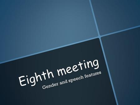 Eighth meeting Gender and speech features. Gender and social class  Women tend to use more of the standard form while men use of the vernacular forms.