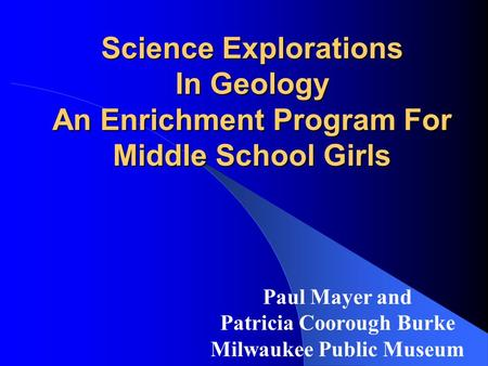 Science Explorations In Geology An Enrichment Program For Middle School Girls Paul Mayer and Patricia Coorough Burke Milwaukee Public Museum.