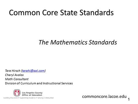 1 1 Common Core State Standards The Mathematics Standards Tere Hirsch Cheryl Avalos Math Consultant Division of Curriculum.