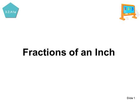 3.2.A1a Slide 1 Fractions of an Inch. 3.2.A1a Slide 2 Fractions of an Inch 01.