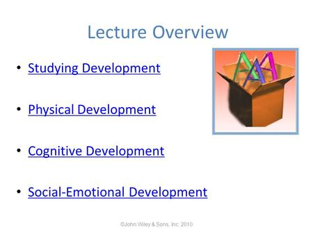 Lecture Overview Studying Development Physical Development Cognitive Development Social-Emotional Development ©John Wiley & Sons, Inc. 2010.