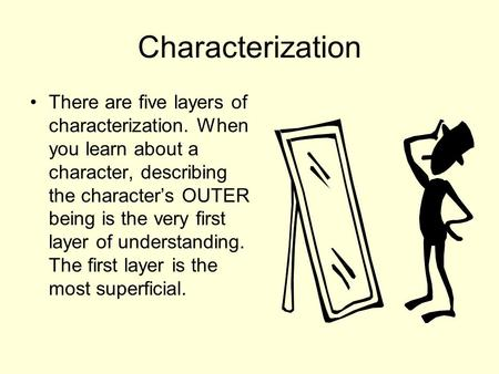 Characterization There are five layers of characterization. When you learn about a character, describing the character's OUTER being is the very first.