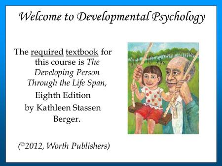 Welcome to Developmental Psychology The required textbook for this course is The Developing Person Through the Life Span, Eighth Edition by Kathleen Stassen.