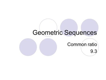 Geometric Sequences Common ratio 9.3.