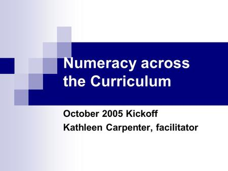 Numeracy across the Curriculum October 2005 Kickoff Kathleen Carpenter, facilitator.