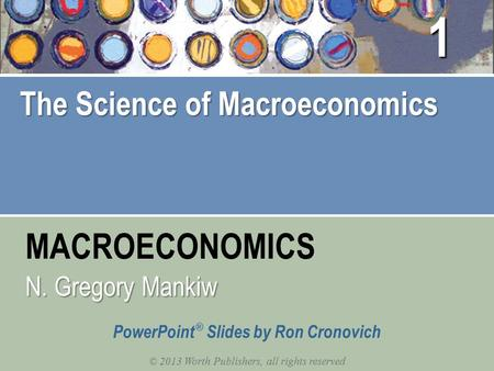 MACROECONOMICS © 2013 Worth Publishers, all rights reserved PowerPoint ® Slides by Ron Cronovich N. Gregory Mankiw The Science of Macroeconomics 1.