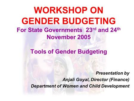 WORKSHOP ON GENDER BUDGETING For State Governments 23 rd and 24 th November 2005 Tools of Gender Budgeting Presentation by Anjali Goyal, Director (Finance)