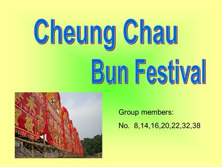 Group members: No. 8,14,16,20,22,32,38. Cheung Chau Bun Festival is a traditional Chinese festival on the island of Cheung Chau in Hong Kong. Being held.