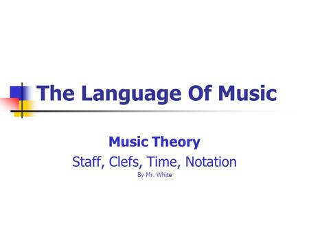The Language Of Music Music Theory Staff, Clefs, Time, Notation By Mr. White.