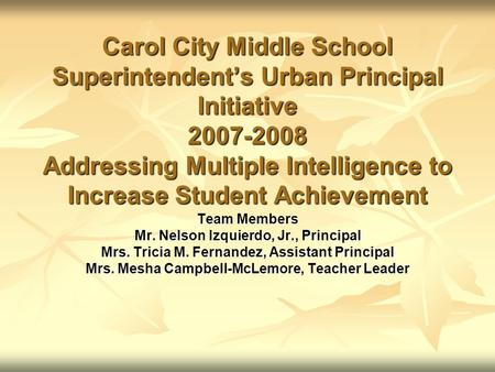 Carol City Middle School Superintendent's Urban Principal Initiative 2007-2008 Addressing Multiple Intelligence to Increase Student Achievement Team Members.