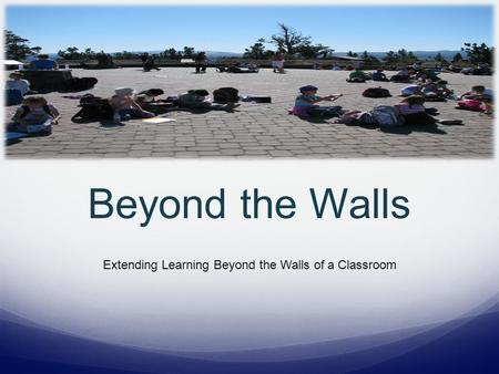 Beyond the Walls Extending Learning Beyond the Walls of a Classroom.