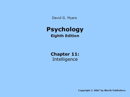 Psychology Eighth Edition Chapter 11: Intelligence Copyright © 2007 by Worth Publishers David G. Myers.