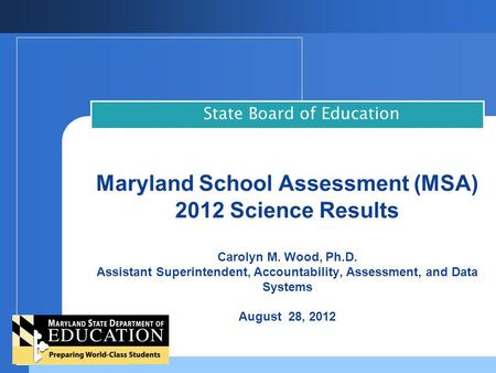 Maryland School Assessment (MSA) 2012 Science Results Carolyn M. Wood, Ph.D. Assistant Superintendent, Accountability, Assessment, and Data Systems August.