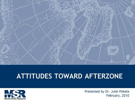 ATTITUDES TOWARD AFTERZONE Presented by Dr. Julie Pokela February, 2010.