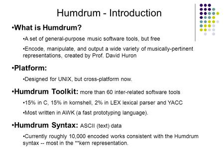 Humdrum - Introduction What is Humdrum? A set of general-purpose music software tools, but free Encode, manipulate, and output a wide variety of musically-pertinent.