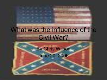 What was the influence of the Civil War? By Chris Wilson June 20, 2006.