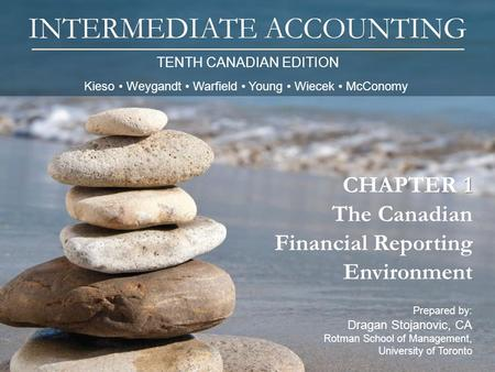 TENTH CANADIAN EDITION INTERMEDIATE ACCOUNTING Prepared by: Dragan Stojanovic, CA Rotman School of Management, University of Toronto 1 CHAPTER 1 The Canadian.