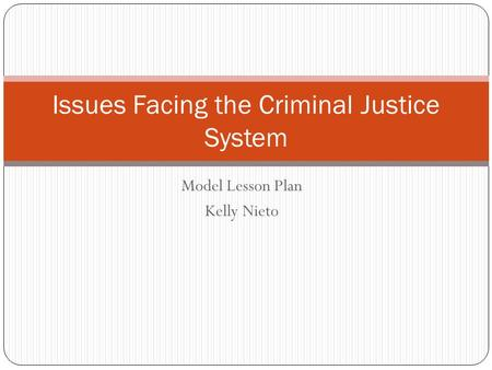 Model Lesson Plan Kelly Nieto Issues Facing the Criminal Justice System.