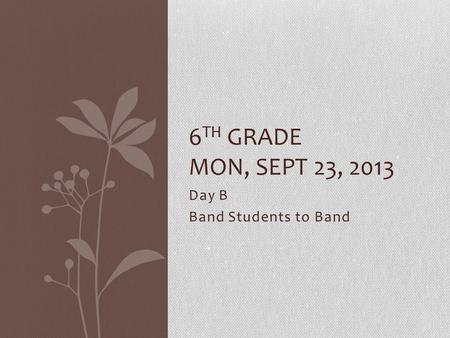 Day B Band Students to Band 6 TH GRADE MON, SEPT 23, 2013.