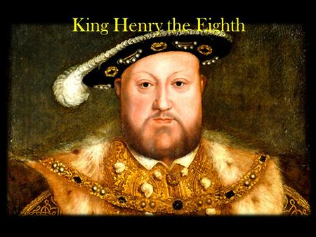 King Henry the Eighth. King Henry was born on June 28,1491 and died at the age of 55 on January 28,1547.
