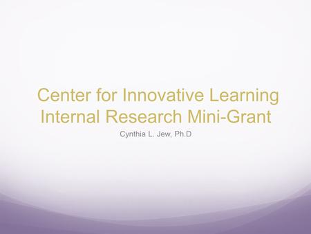 Center for Innovative Learning Internal Research Mini-Grant Cynthia L. Jew, Ph.D.