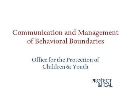 Communication and Management of Behavioral Boundaries Office for the Protection of Children & Youth.