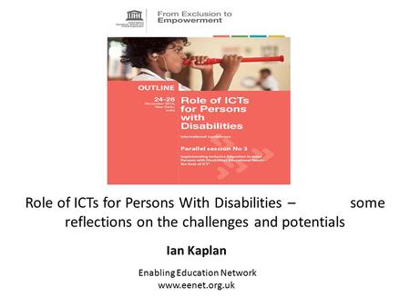 Role of ICTs for Persons With Disabilities – some reflections on the challenges and potentials Ian Kaplan Enabling Education Network www.eenet.org.uk.