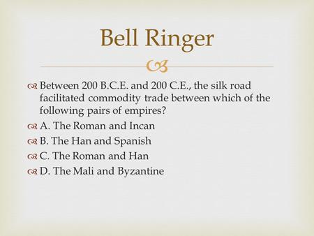Bell Ringer Between 200 B.C.E. and 200 C.E., the silk road facilitated commodity trade between which of the following pairs of empires? A. The Roman and.