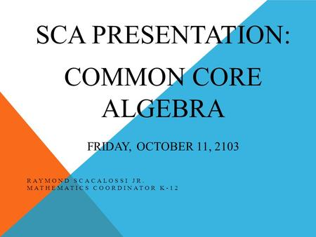 SCA PRESENTATION: COMMON CORE ALGEBRA FRIDAY, OCTOBER 11, 2103 RAYMOND SCACALOSSI JR. MATHEMATICS COORDINATOR K-12.