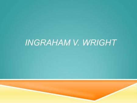 INGRAHAM V. WRIGHT.  James Ingraham and Roosevelt Andrews of Drew Junior High in Dade County, Florida  Three counts: two for individual damages, and.