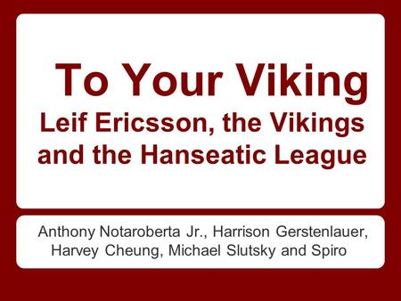 To Your Viking Leif Ericsson, the Vikings and the Hanseatic League Anthony Notaroberta Jr., Harrison Gerstenlauer, Harvey Cheung, Michael Slutsky and Spiro.
