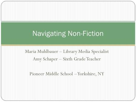 Maria Muhlbauer – Library Media Specialist Amy Schaper – Sixth Grade Teacher Pioneer Middle School – Yorkshire, NY Navigating Non-Fiction.