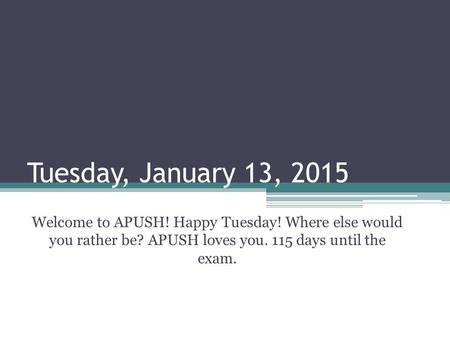 Tuesday, January 13, 2015 Welcome to APUSH! Happy Tuesday! Where else would you rather be? APUSH loves you. 115 days until the exam.